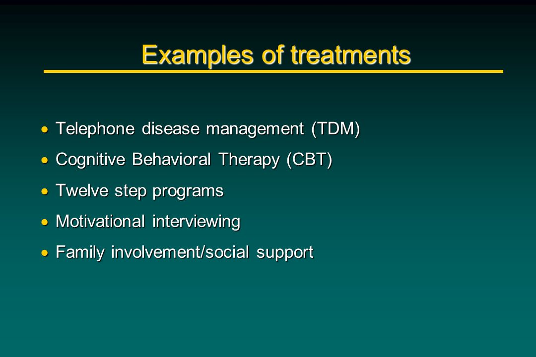 Examples of treatments Telephone disease management (TDM) Telephone disease management (TDM) Cognitive Behavioral Therapy (CBT) Cognitive Behavioral T