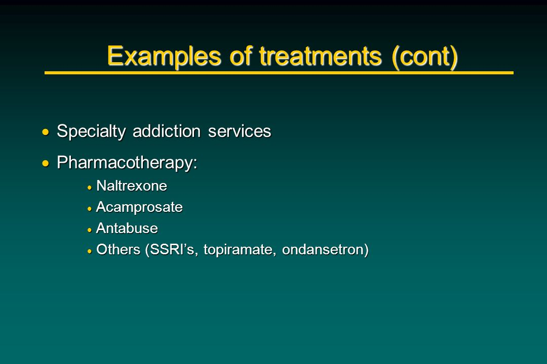 Examples of treatments (cont) Specialty addiction services Specialty addiction services Pharmacotherapy: Pharmacotherapy: Naltrexone Naltrexone Acampr