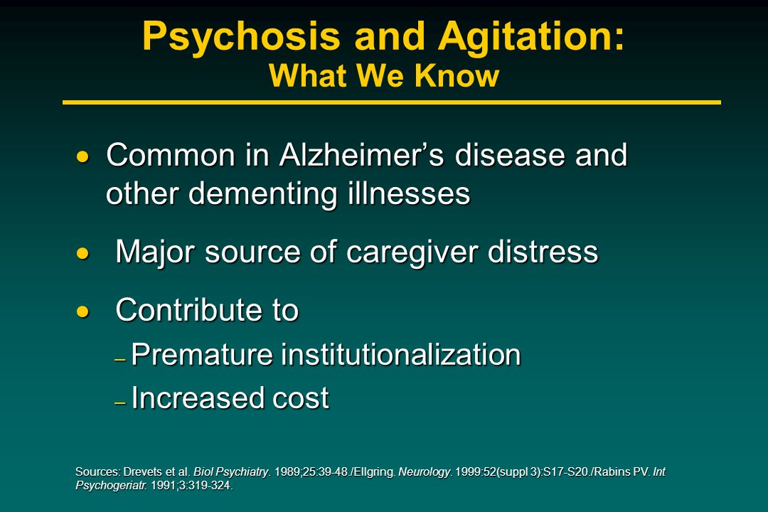 Psychosis and Agitation: What We Know Common in Alzheimers disease and other dementing illnesses Common in Alzheimers disease and other dementing illn