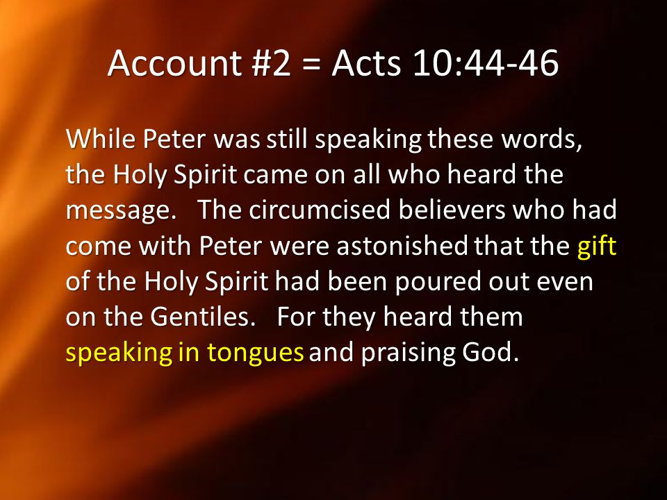 Account #2 = Acts 10:44-46 While Peter was still speaking these words, the Holy Spirit came on all who heard the message. The circumcised believers wh