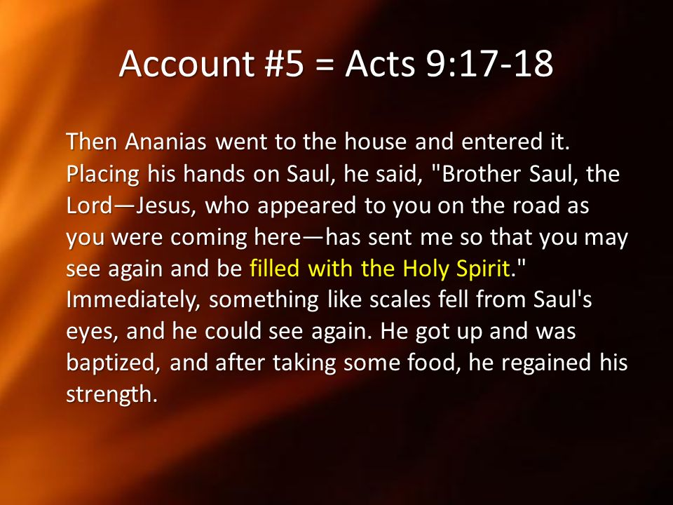 Account #5 = Acts 9:17-18 Then Ananias went to the house and entered it. Placing his hands on Saul, he said,