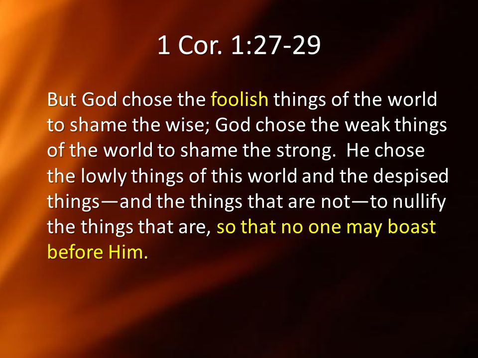 1 Cor. 1:27-29 But God chose the foolish things of the world to shame the wise; God chose the weak things of the world to shame the strong. He chose t