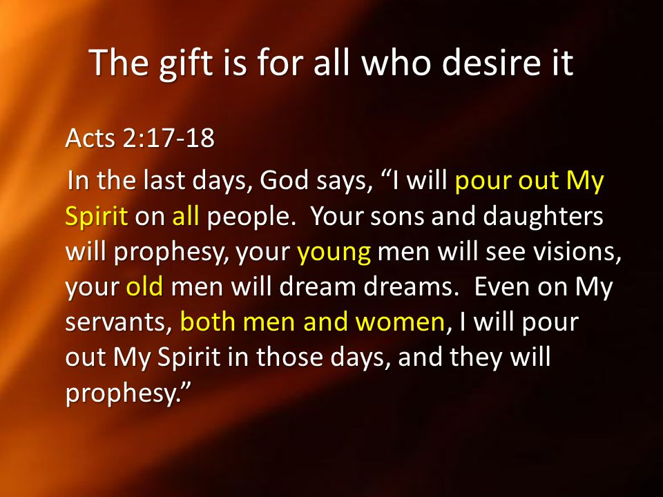 The gift is for all who desire it Acts 2:17-18 In the last days, God says, I will pour out My Spirit on all people. Your sons and daughters will proph