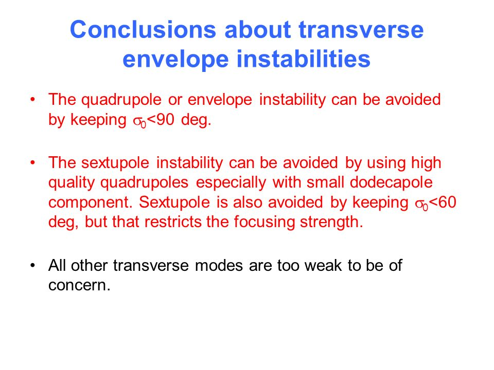 Conclusions about transverse envelope instabilities The quadrupole or envelope instability can be avoided by keeping 0 <90 deg.