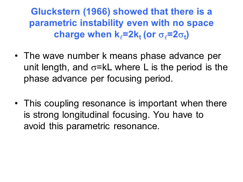 Gluckstern (1966) showed that there is a parametric instability even with no space charge when k =2k t (or =2 t ) The wave number k means phase advance per unit length, and =kL where L is the period is the phase advance per focusing period.