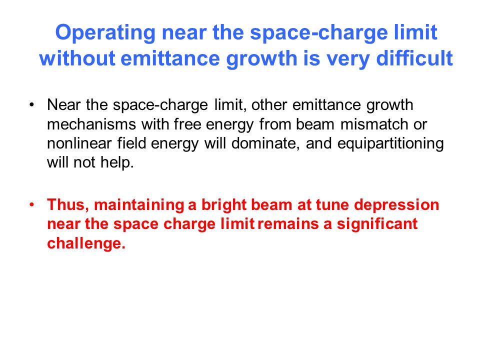 Operating near the space-charge limit without emittance growth is very difficult Near the space-charge limit, other emittance growth mechanisms with free energy from beam mismatch or nonlinear field energy will dominate, and equipartitioning will not help.