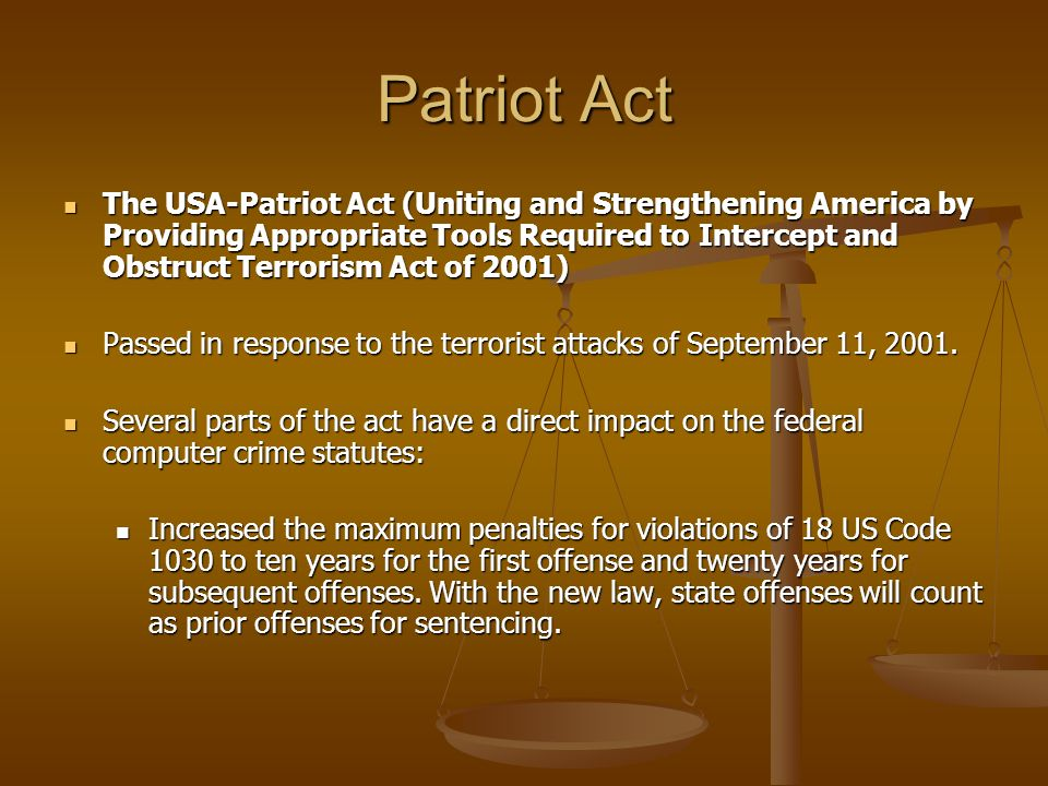 Patriot Act The USA-Patriot Act (Uniting and Strengthening America by Providing Appropriate Tools Required to Intercept and Obstruct Terrorism Act of