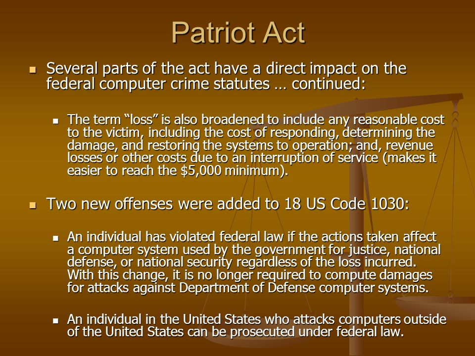 Patriot Act Several parts of the act have a direct impact on the federal computer crime statutes … continued: Several parts of the act have a direct i