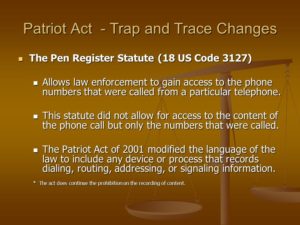 Patriot Act - Trap and Trace Changes The Pen Register Statute (18 US Code 3127) The Pen Register Statute (18 US Code 3127) Allows law enforcement to g