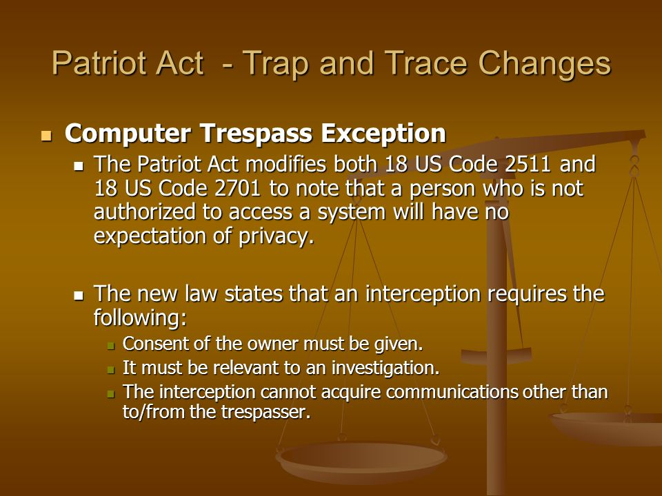 Patriot Act - Trap and Trace Changes Computer Trespass Exception Computer Trespass Exception The Patriot Act modifies both 18 US Code 2511 and 18 US C