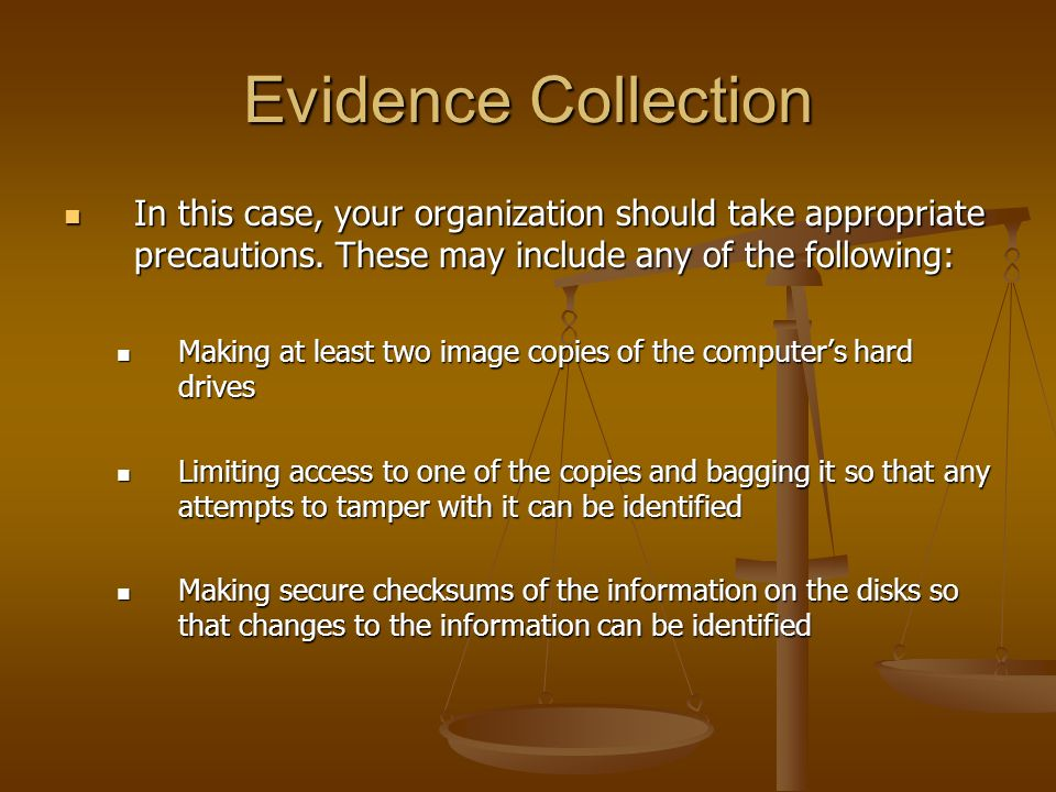 Evidence Collection In this case, your organization should take appropriate precautions. These may include any of the following: In this case, your or