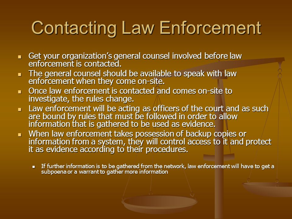 Contacting Law Enforcement Get your organizations general counsel involved before law enforcement is contacted. Get your organizations general counsel