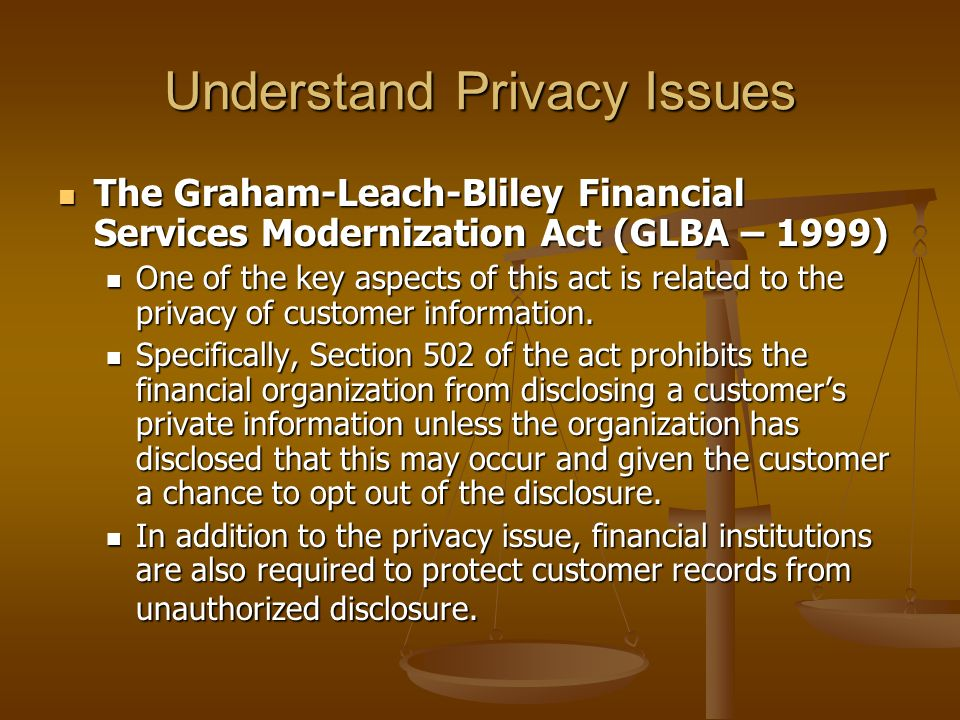 Understand Privacy Issues The Graham-Leach-Bliley Financial Services Modernization Act (GLBA – 1999) The Graham-Leach-Bliley Financial Services Modern