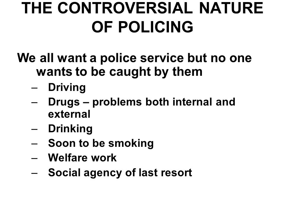 THE CONTROVERSIAL NATURE OF POLICING We all want a police service but no one wants to be caught by them –Driving –Drugs – problems both internal and external –Drinking –Soon to be smoking –Welfare work –Social agency of last resort