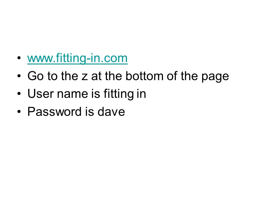 www.fitting-in.com Go to the z at the bottom of the page User name is fitting in Password is dave