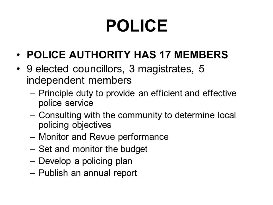 POLICE POLICE AUTHORITY HAS 17 MEMBERS 9 elected councillors, 3 magistrates, 5 independent members –Principle duty to provide an efficient and effective police service –Consulting with the community to determine local policing objectives –Monitor and Revue performance –Set and monitor the budget –Develop a policing plan –Publish an annual report