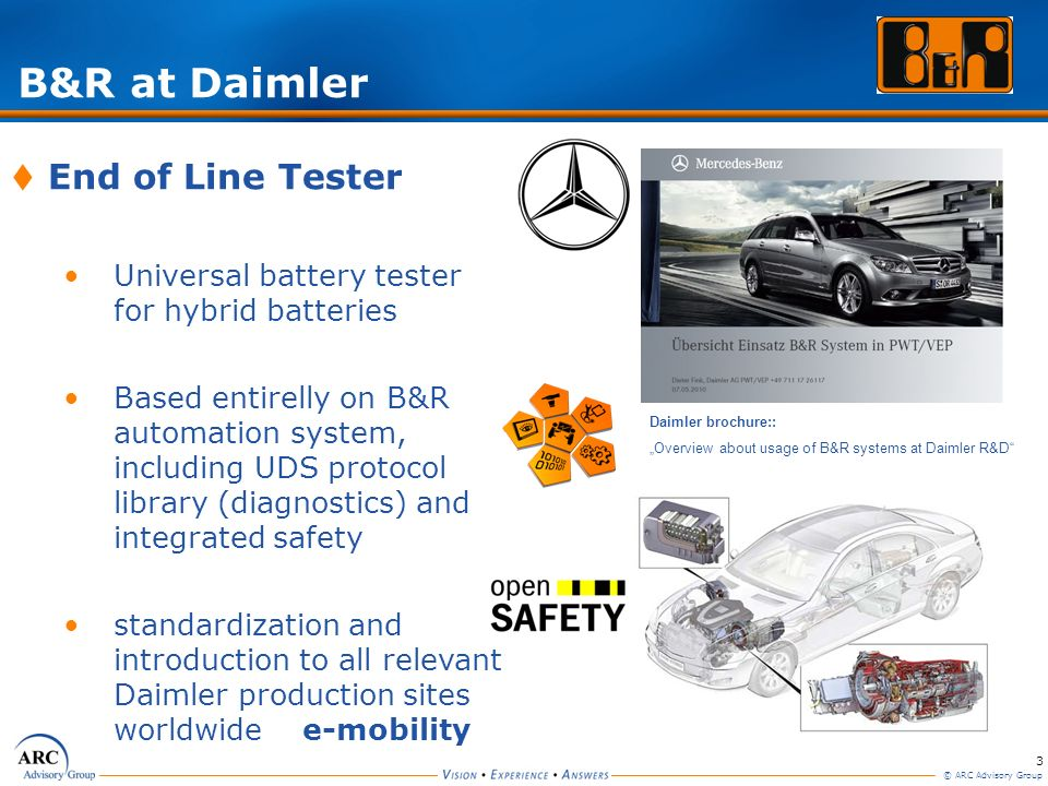 3 © ARC Advisory Group B&R at Daimler Daimler brochure:: Overview about usage of B&R systems at Daimler R&D End of Line Tester Universal battery teste