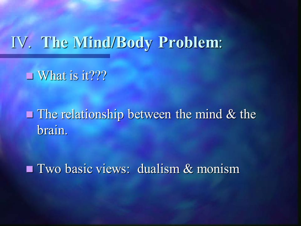 IV. The Mind/Body Problem: What is it??. What is it??.