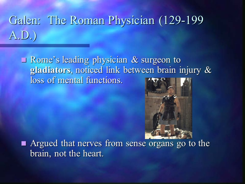Galen: The Roman Physician (129-199 A.D.) Romes leading physician & surgeon to gladiators, noticed link between brain injury & loss of mental functions.