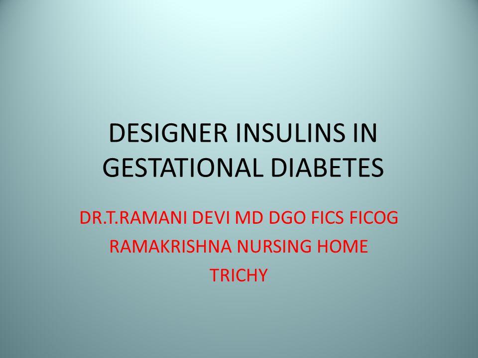 DESIGNER INSULINS IN GESTATIONAL DIABETES DR.T.RAMANI DEVI MD DGO FICS FICOG RAMAKRISHNA NURSING HOME TRICHY