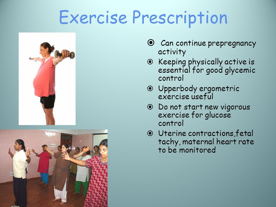 Exercise Prescription Can continue prepregnancy activity Keeping physically active is essential for good glycemic control Upperbody ergometric exercis