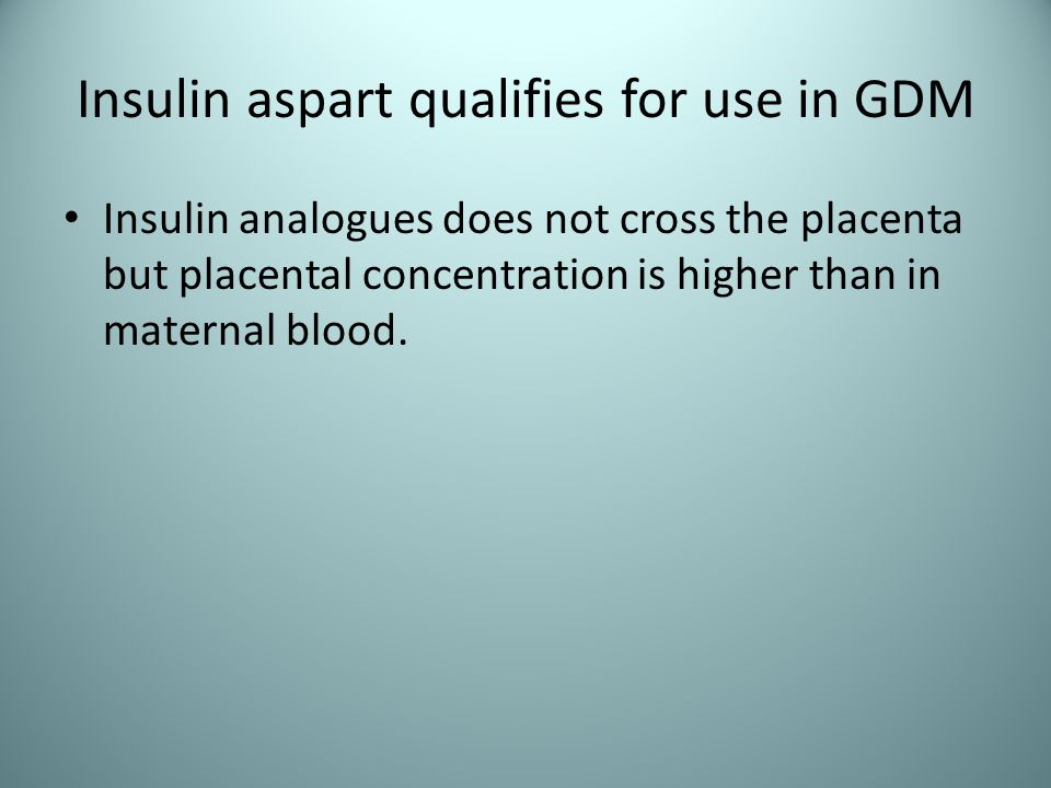 Insulin aspart qualifies for use in GDM Insulin analogues does not cross the placenta but placental concentration is higher than in maternal blood.