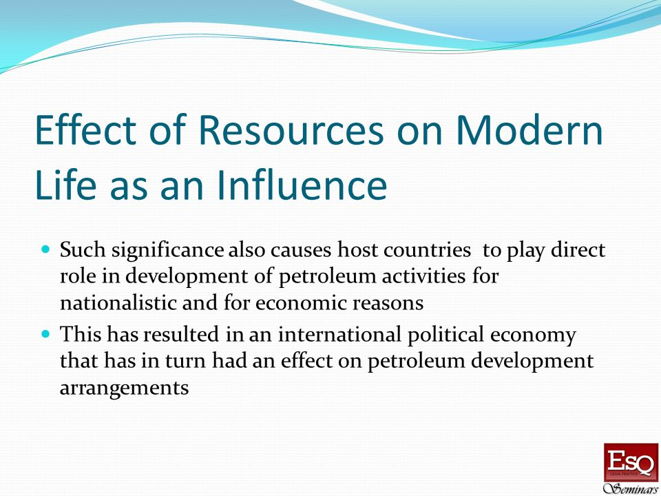 Effect of Resources on Modern Life as an Influence Such significance also causes host countries to play direct role in development of petroleum activi