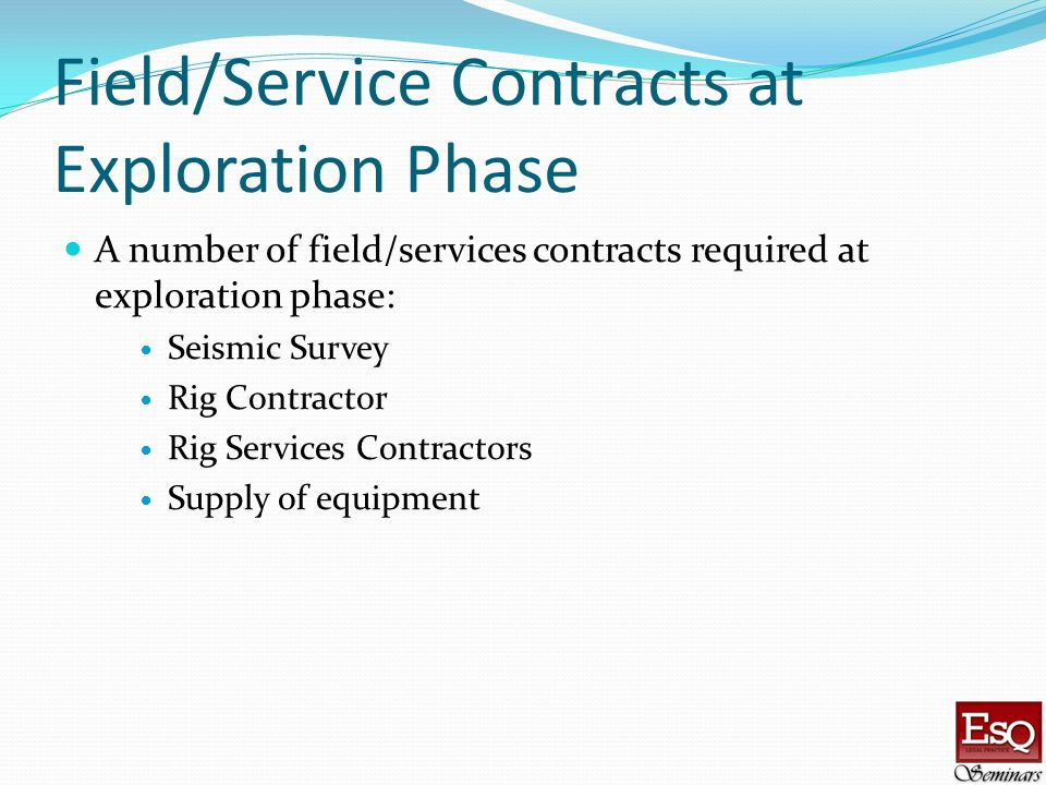 Field/Service Contracts at Exploration Phase A number of field/services contracts required at exploration phase: Seismic Survey Rig Contractor Rig Ser