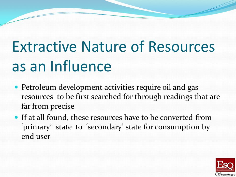 Extractive Nature of Resources as an Influence Petroleum development activities require oil and gas resources to be first searched for through reading