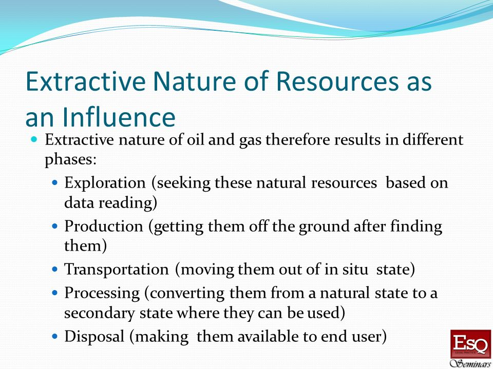 Extractive Nature of Resources as an Influence Extractive nature of oil and gas therefore results in different phases: Exploration (seeking these natu