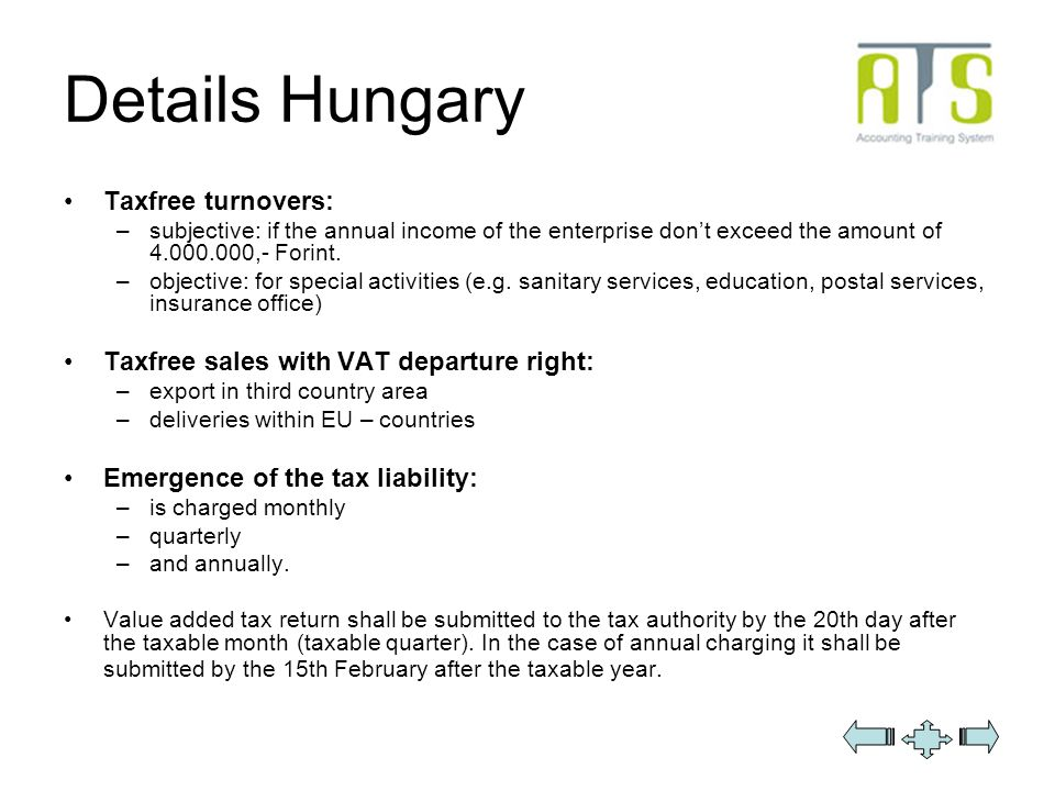 Details Hungary Taxfree turnovers: –subjective: if the annual income of the enterprise dont exceed the amount of 4.000.000,- Forint.
