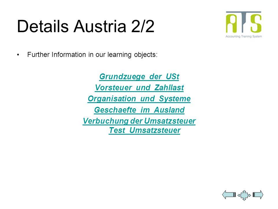 Details Austria 2/2 Further Information in our learning objects: Grundzuege_der_USt Vorsteuer_und_Zahllast Organisation_und_Systeme Geschaefte_im_Ausl