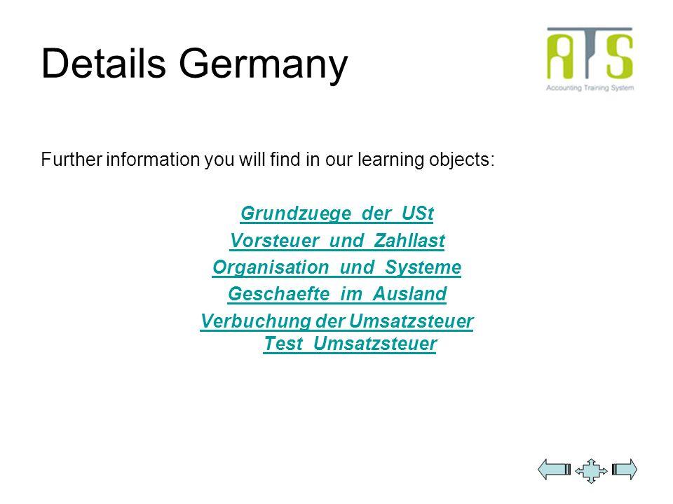 Details Germany Further information you will find in our learning objects: Grundzuege_der_USt Vorsteuer_und_Zahllast Organisation_und_Systeme Geschaef