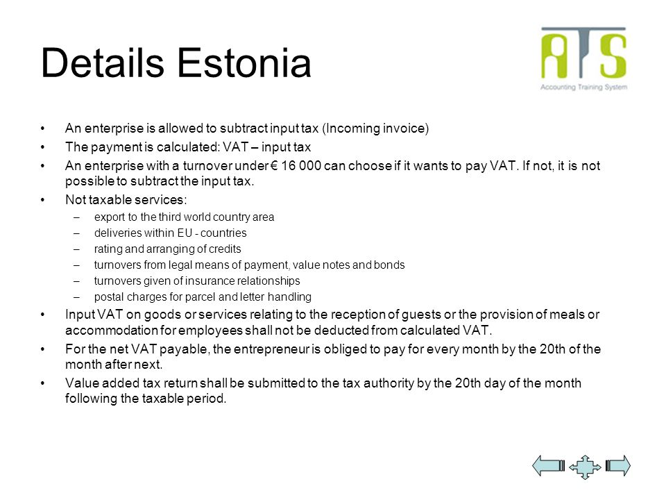 Details Estonia An enterprise is allowed to subtract input tax (Incoming invoice) The payment is calculated: VAT – input tax An enterprise with a turnover under 16 000 can choose if it wants to pay VAT.
