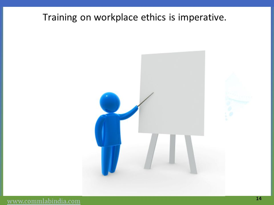 Training on workplace ethics is imperative. 14 www.commlabindia.com