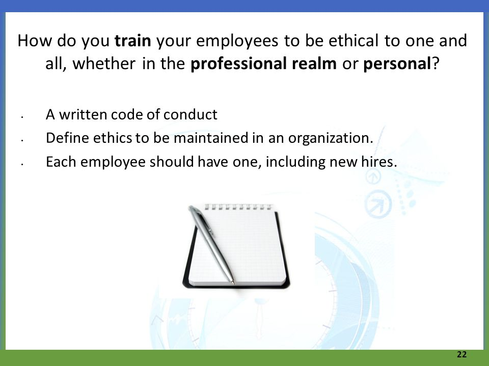 How do you train your employees to be ethical to one and all, whether in the professional realm or personal? A written code of conduct Define ethics t