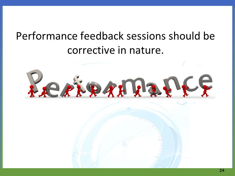 Performance feedback sessions should be corrective in nature. 24