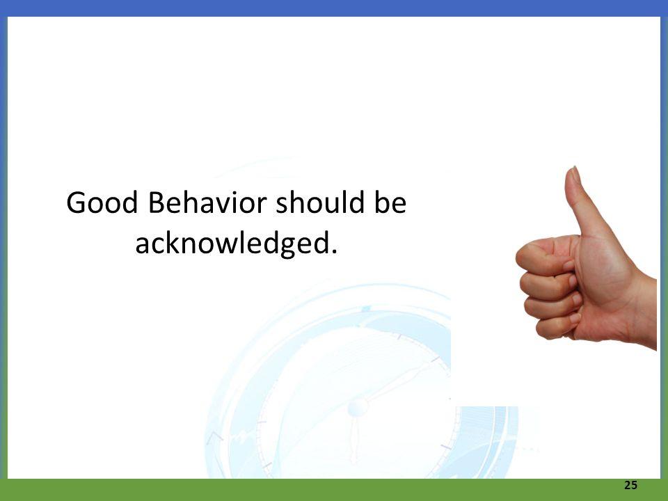 Good Behavior should be acknowledged. 25