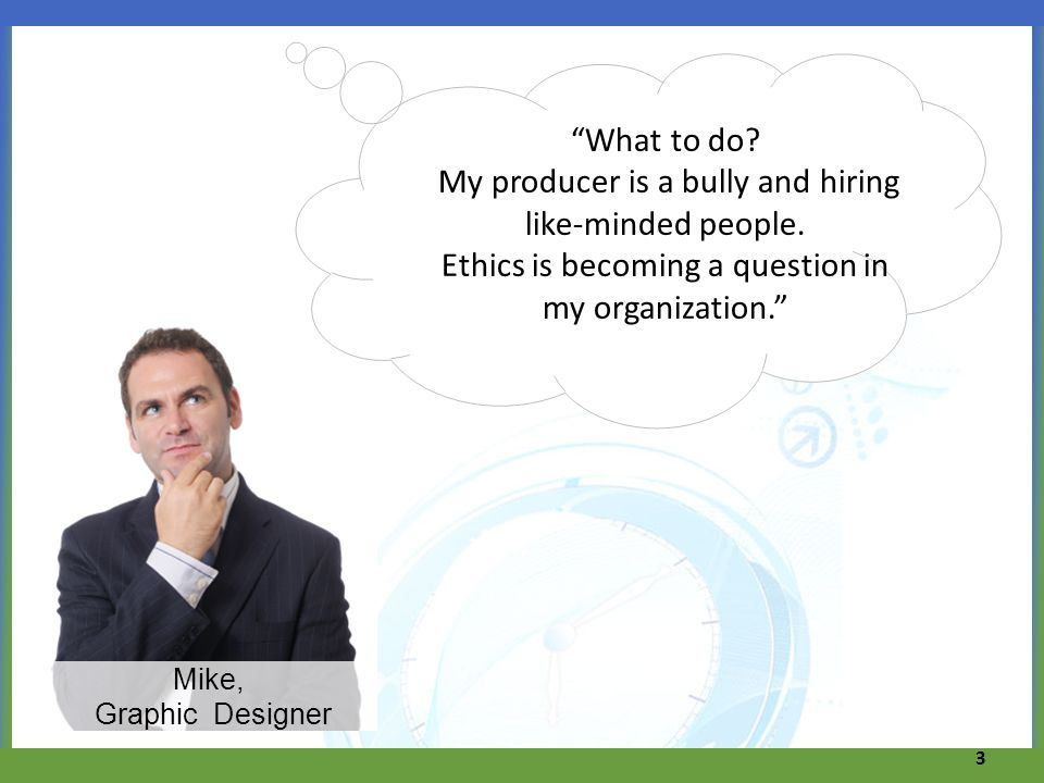 3 Mike, Graphic Designer What to do? My producer is a bully and hiring like-minded people. Ethics is becoming a question in my organization.
