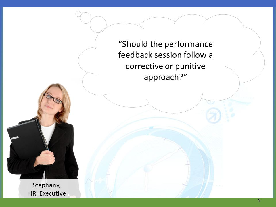 5 Stephany, HR, Executive Should the performance feedback session follow a corrective or punitive approach?