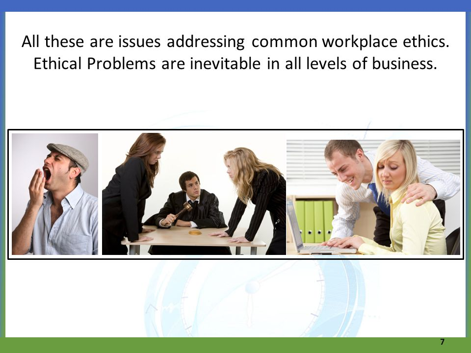 All these are issues addressing common workplace ethics. Ethical Problems are inevitable in all levels of business. 7