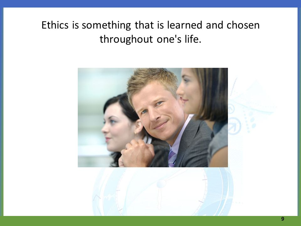 Ethics is something that is learned and chosen throughout one's life. 9