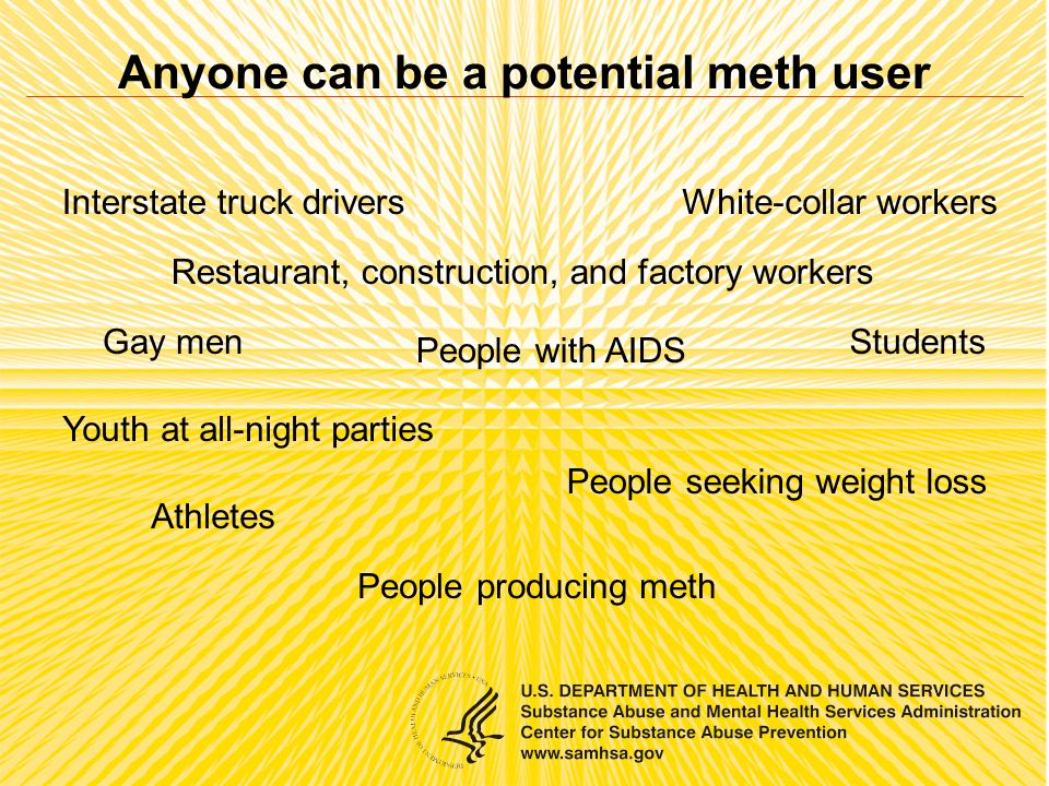 Interstate truck drivers Restaurant, construction, and factory workers White-collar workers People with AIDS Students Youth at all-night parties People seeking weight loss People producing meth Athletes Gay men Anyone can be a potential meth user