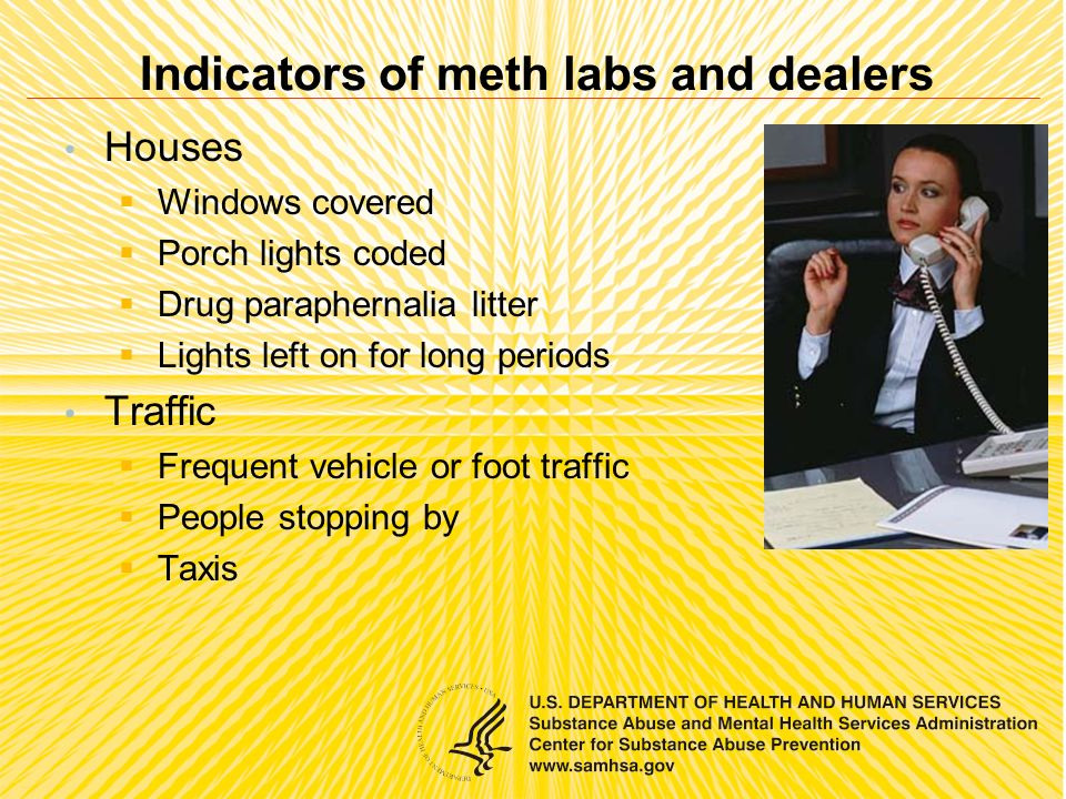 Indicators of meth labs and dealers Houses Windows covered Porch lights coded Drug paraphernalia litter Lights left on for long periods Traffic Frequent vehicle or foot traffic People stopping by Taxis