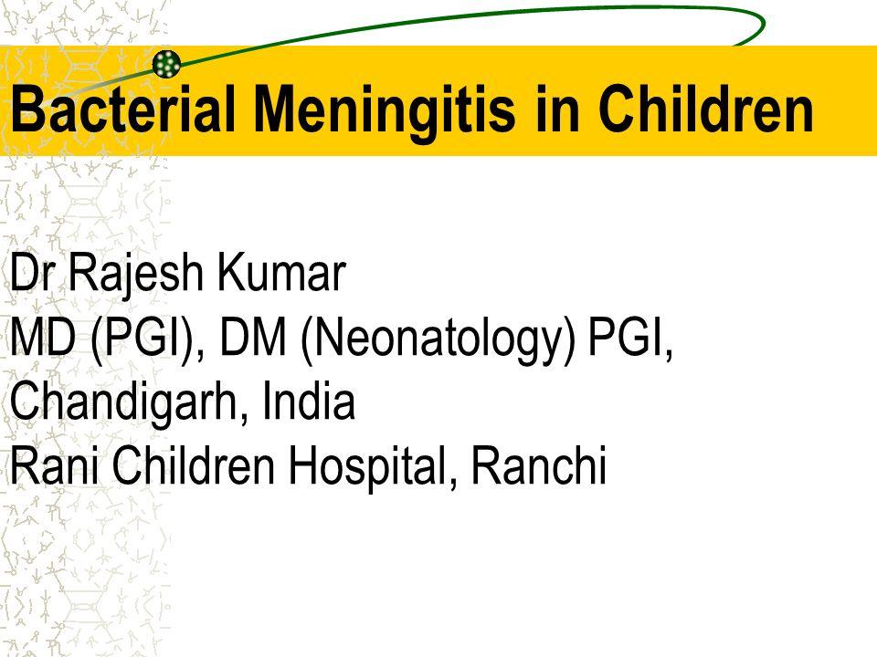 Bacterial Meningitis in Children Dr Rajesh Kumar MD (PGI), DM (Neonatology) PGI, Chandigarh, India Rani Children Hospital, Ranchi