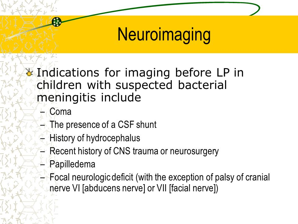 Neuroimaging Indications for imaging before LP in children with suspected bacterial meningitis include –Coma –The presence of a CSF shunt –History of