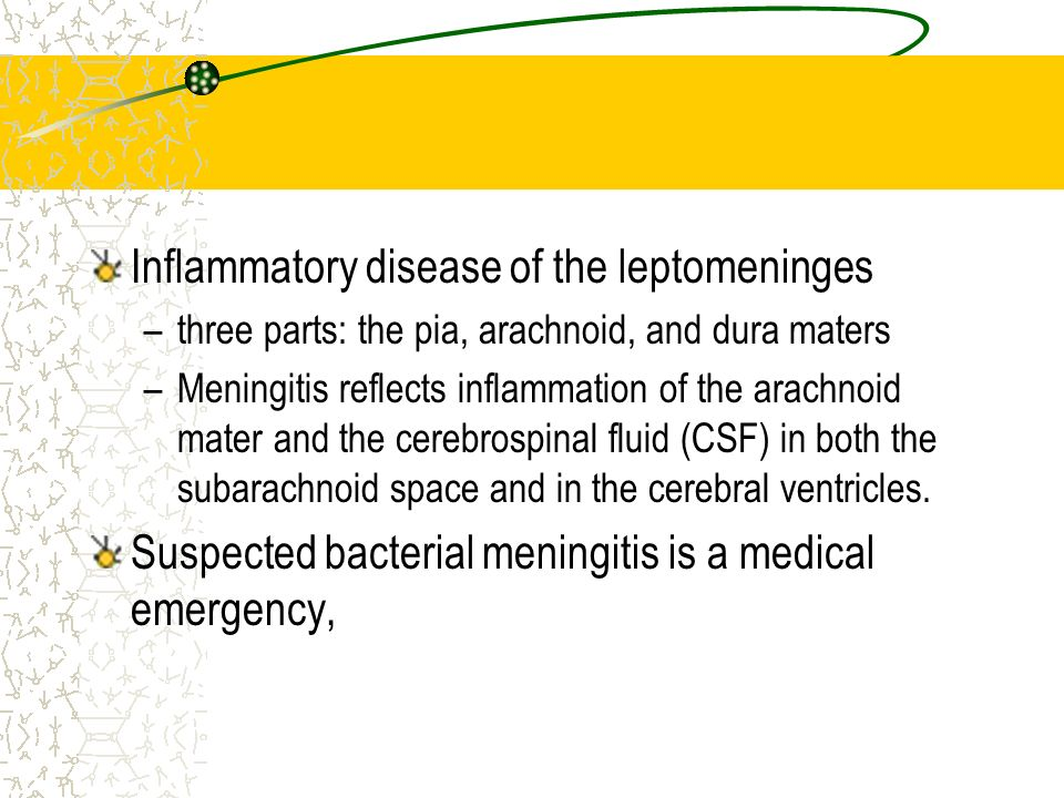 Inflammatory disease of the leptomeninges –three parts: the pia, arachnoid, and dura maters –Meningitis reflects inflammation of the arachnoid mater a