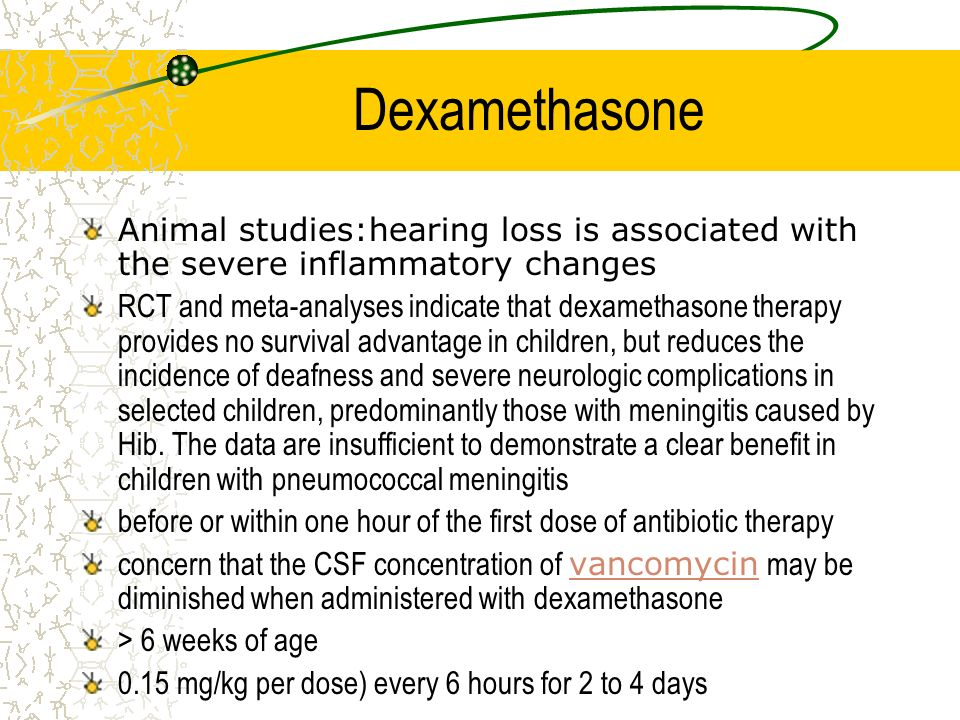 Dexamethasone Animal studies:hearing loss is associated with the severe inflammatory changes RCT and meta-analyses indicate that dexamethasone therapy