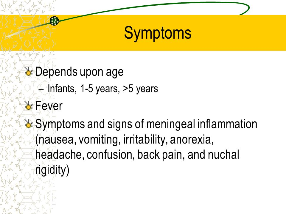 Symptoms Depends upon age –Infants, 1-5 years, >5 years Fever Symptoms and signs of meningeal inflammation (nausea, vomiting, irritability, anorexia,