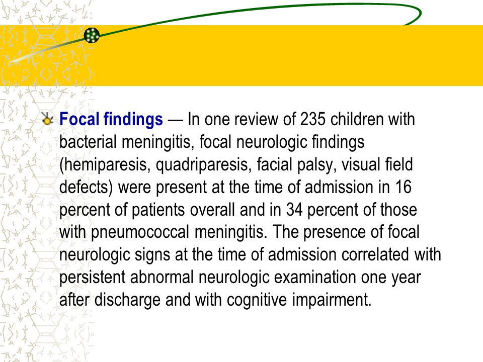 Neuroimaging Focal neurologic signs, increasing head circumference, or prolonged obtundation, irritability, or seizures (>72 hours after the start of treatment); Persistently positive CSF cultures despite appropriate antibiotic therapy Persistent elevation of CSF neutrophils at the completion of standard duration of therapy (more than 30 to 40 percent) Recurrent meningitis